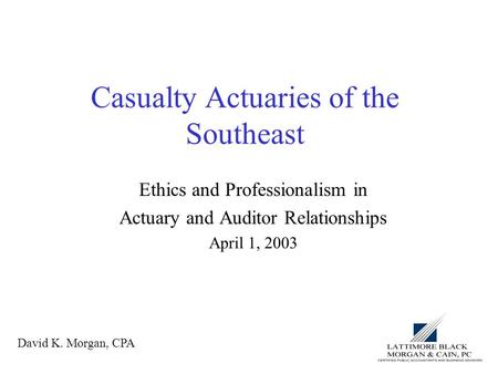 Casualty Actuaries of the Southeast Ethics and Professionalism in Actuary and Auditor Relationships April 1, 2003 David K. Morgan, CPA.