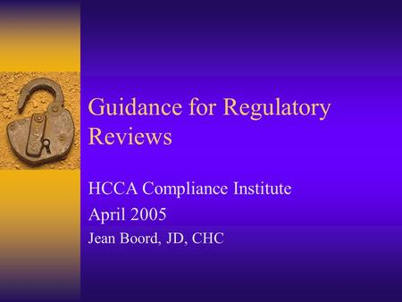 Guidance for Regulatory Reviews HCCA Compliance Institute April 2005 Jean Boord, JD, CHC.