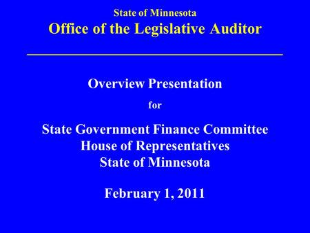 State of Minnesota Office of the Legislative Auditor _________________________________ Overview Presentation for State Government Finance Committee House.