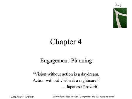 4-1 McGraw-Hill/Irwin ©2005 by the McGraw-Hill Companies, Inc. All rights reserved. Chapter 4 Engagement Planning Vision without action is a daydream.