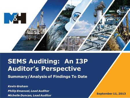 SEMS Auditing: An I3P Auditor's Perspective Summary/Analysis of Findings To Date Kevin Graham Philip Emanuel, Lead Auditor Michelle Duncan, Lead Auditor.