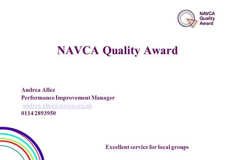 NAVCA Quality Award Andrea Allez Performance Improvement Manager 0114 2893950 Excellent service for local groups.
