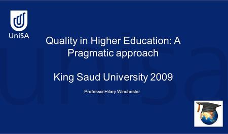 Quality in Higher Education: A Pragmatic approach King Saud University 2009 Professor Hilary Winchester.