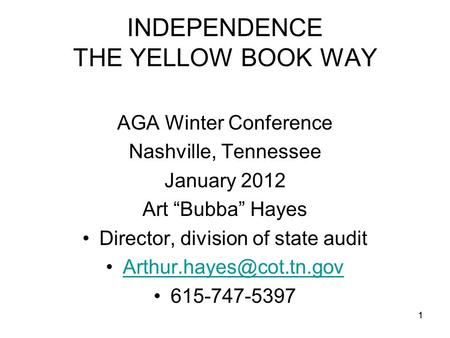 "1 INDEPENDENCE THE YELLOW BOOK WAY AGA Winter Conference Nashville, Tennessee January 2012 Art ""Bubba"" Hayes Director, division of state audit"