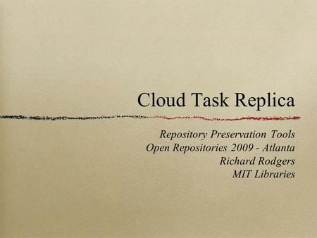 Cloud Task Replica Repository Preservation Tools Open Repositories 2009 - Atlanta Richard Rodgers MIT Libraries.