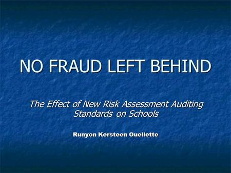 NO FRAUD LEFT BEHIND The Effect of New Risk Assessment Auditing Standards on Schools Runyon Kersteen Ouellette.