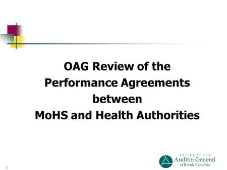 O F F I C E O F T H E Auditor General of British Columbia 1 OAG Review of the Performance Agreements between MoHS and Health Authorities.