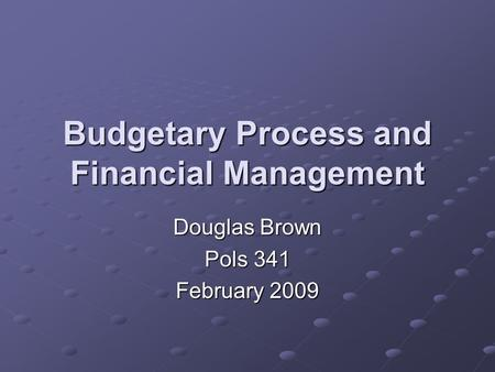 Budgetary Process and Financial Management Douglas Brown Pols 341 February 2009.