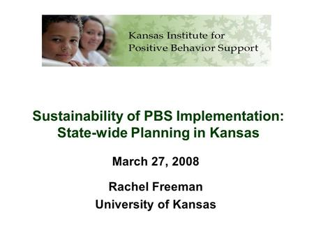 Sustainability of PBS Implementation: State-wide Planning in Kansas March 27, 2008 Rachel Freeman University of Kansas.