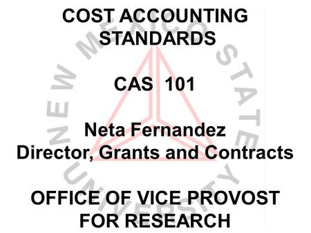 COST ACCOUNTING STANDARDS CAS 101 Neta Fernandez Director, Grants and Contracts OFFICE OF VICE PROVOST FOR RESEARCH.