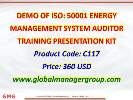 Copyrights I Global Manager Group | Revision 0.1 Feb 2009 | 1 GMG DEMO OF ISO: 50001 ENERGY MANAGEMENT SYSTEM AUDITOR TRAINING PRESENTATION KIT.