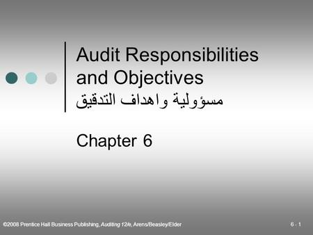 ©2008 Prentice Hall Business Publishing, Auditing 12/e, Arens/Beasley/Elder 6 - 1 Audit Responsibilities and Objectives مسؤولية واهداف التدقيق Chapter.