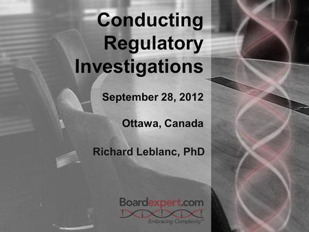 Conducting Regulatory Investigations September 28, 2012 Ottawa, Canada Richard Leblanc, PhD.