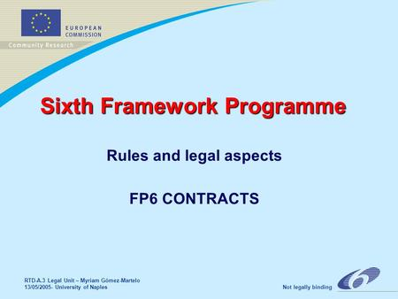 RTD-A.3 Legal Unit – Myriam Gómez-Martelo 13/05/2005- University of Naples Not legally binding Sixth Framework Programme Rules and legal aspects FP6 CONTRACTS.