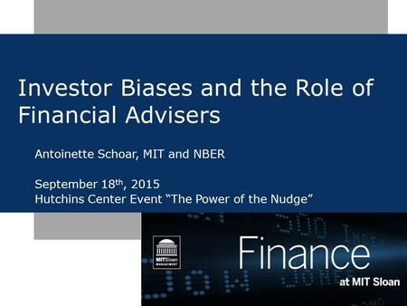 "Investor Biases and the Role of Financial Advisers Antoinette Schoar, MIT and NBER September 18 th, 2015 Hutchins Center Event ""The Power of the Nudge"""