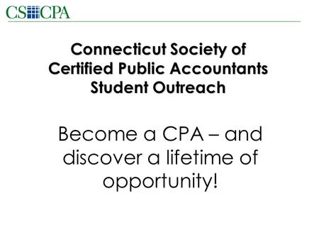Connecticut Society of Certified Public Accountants Student Outreach Become a CPA – and discover a lifetime of opportunity!