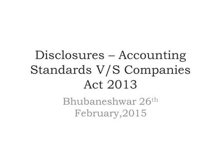 Disclosures – Accounting Standards V/S Companies Act 2013 Bhubaneshwar 26 th February,2015.