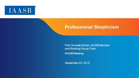 Page 1 Professional Skepticism Prof. Annette Köhler, IAASB Member and Working Group Chair IAASB Meeting September 22, 2015.