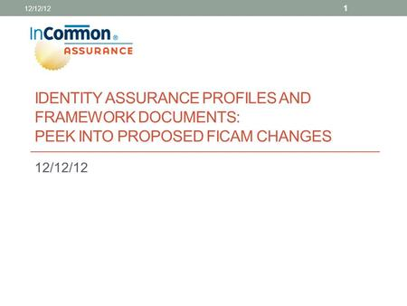 IDENTITY ASSURANCE PROFILES AND FRAMEWORK DOCUMENTS: PEEK INTO PROPOSED FICAM CHANGES 12/12/12 1.