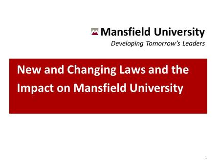 Mansfield University Developing Tomorrow's Leaders New and Changing Laws and the Impact on Mansfield University 1.