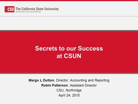 Secrets to our Success at CSUN Margo L Dutton, Director, Accounting and Reporting Robin Patterson, Assistant Director CSU, Northridge April 24, 2015.