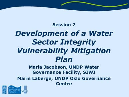 Session 7 Development of a Water Sector Integrity Vulnerability Mitigation Plan Maria Jacobson, UNDP Water Governance Facility, SIWI Marie Laberge, UNDP.