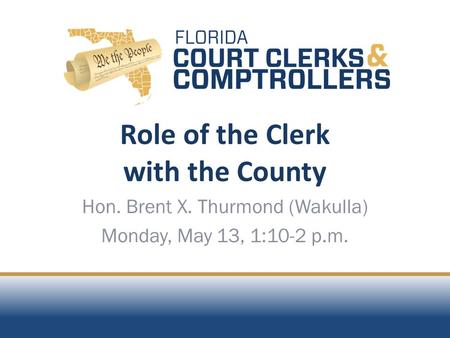 Role of the Clerk with the County Hon. Brent X. Thurmond (Wakulla) Monday, May 13, 1:10-2 p.m.