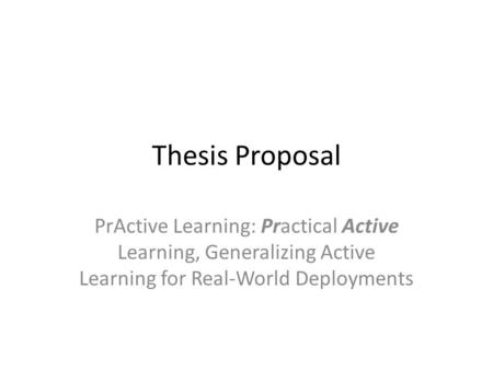 Thesis Proposal PrActive Learning: Practical Active Learning, Generalizing Active Learning for Real-World Deployments.