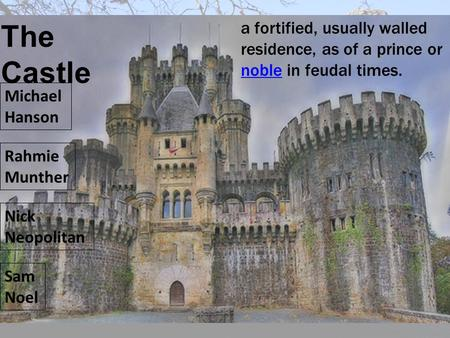 The Castle a fortified, usually walled residence, as of a prince or noble in feudal times. Michael Hanson Rahmie Munther Nick Neopolitan Sam Noel.