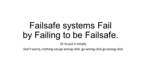 Failsafe systems Fail by Failing to be Failsafe. Or to put it simply Don't worry, nothing can go wrong click go wrong click go wrong click.
