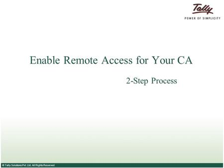 © Tally Solutions Pvt. Ltd. All Rights Reserved Enable Remote Access for Your CA 2-Step Process.