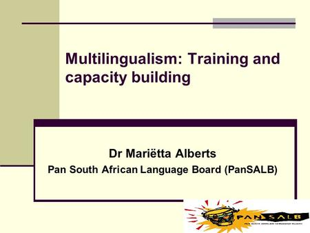 Multilingualism: Training and capacity building Dr Mariëtta Alberts Pan South African Language Board (PanSALB)