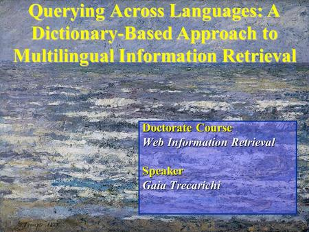 Querying Across Languages: A Dictionary-Based Approach to Multilingual Information Retrieval Doctorate Course Web Information Retrieval Speaker Gaia Trecarichi.