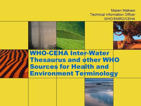 WHO-CEHA Inter-Water Thesaurus and other WHO Sources for Health and Environment Terminology Mazen Malkawi Technical Information Officer WHO/EMRO/CEHA.