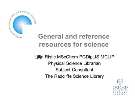 General and reference resources for science Ljilja Ristic MScChem PGDipLIS MCLIP Physical Science Librarian Subject Consultant The Radcliffe Science Library.