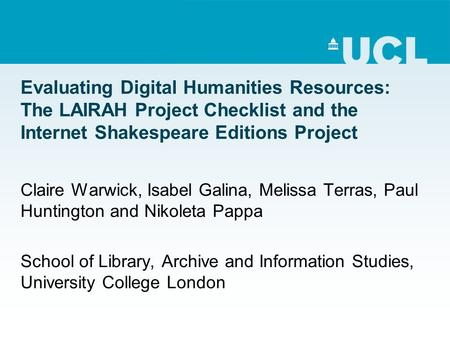 Evaluating Digital Humanities Resources: The LAIRAH Project Checklist and the Internet Shakespeare Editions Project Claire Warwick, Isabel Galina, Melissa.