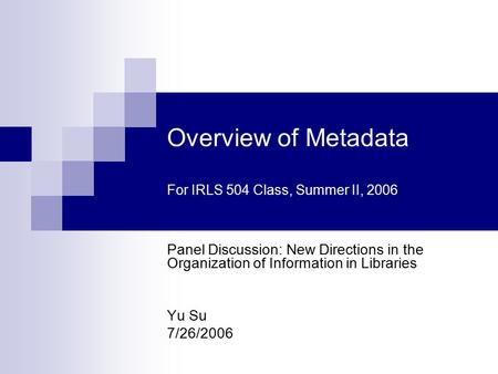 Overview of Metadata For IRLS 504 Class, Summer II, 2006 Panel Discussion: New Directions in the Organization of Information in Libraries Yu Su 7/26/2006.
