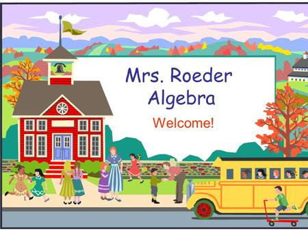Mrs. Roeder Algebra Welcome!. Welcome to Algebra!  We will be going over classroom procedures and policies.  If you have any questions during my presentation,