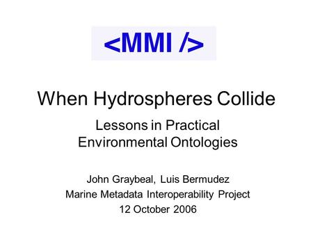 When Hydrospheres Collide Lessons in Practical Environmental Ontologies John Graybeal, Luis Bermudez Marine Metadata Interoperability Project 12 October.