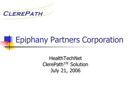 Epiphany Partners Corporation HealthTechNet ClerePath TM Solution July 21, 2006.