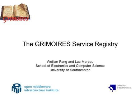 The GRIMOIRES Service Registry Weijian Fang and Luc Moreau School of Electronics and Computer Science University of Southampton.