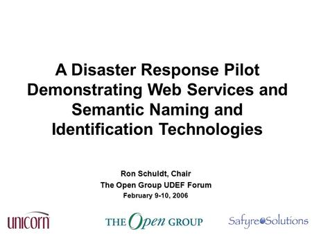A Disaster Response Pilot Demonstrating Web Services and Semantic Naming and Identification Technologies Ron Schuldt, Chair The Open Group UDEF Forum February.