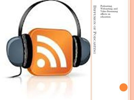 D IFFUSION OF P ODCASTING Podcasting, Webcasting, and Video Streaming effects on education.