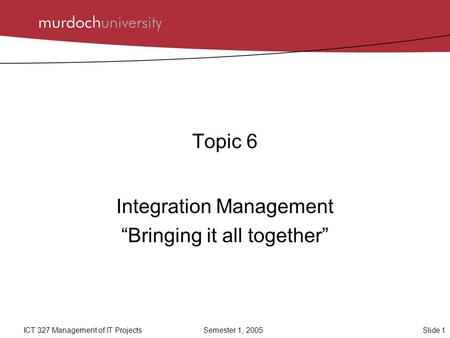 "Slide 1ICT 327 Management of IT ProjectsSemester 1, 2005 Topic 6 Integration Management ""Bringing it all together"""