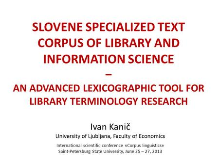 SLOVENE SPECIALIZED TEXT CORPUS OF LIBRARY AND INFORMATION SCIENCE – AN ADVANCED LEXICOGRAPHIC TOOL FOR LIBRARY TERMINOLOGY RESEARCH Ivan Kanič University.