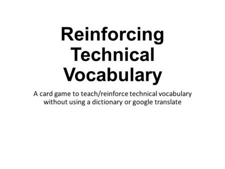Reinforcing Technical Vocabulary A card game to teach/reinforce technical vocabulary without using a dictionary or google translate.