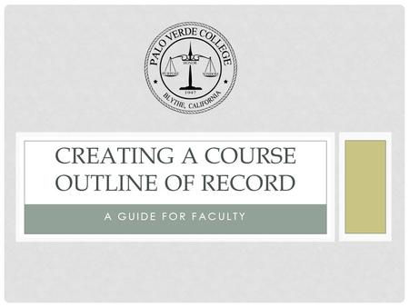 A GUIDE FOR FACULTY CREATING A COURSE OUTLINE OF RECORD.