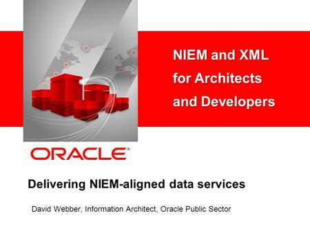 Delivering NIEM-aligned data services David Webber, Information Architect, Oracle Public Sector NIEM and XML for Architects and Developers.