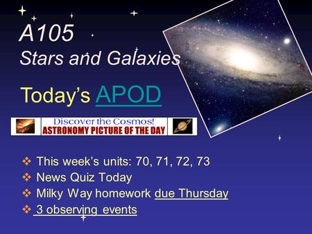 A105 Stars and Galaxies  This week's units: 70, 71, 72, 73  News Quiz Today  Milky Way homework due Thursday  3 observing events Today's APODAPOD.