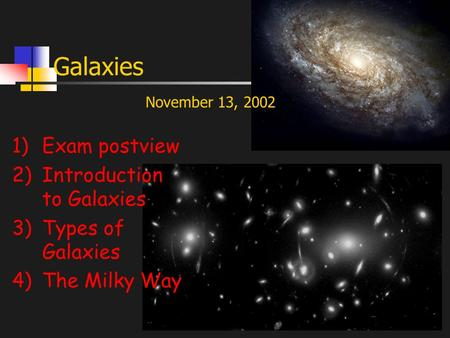 Galaxies 1)Exam postview 2)Introduction to Galaxies 3)Types of Galaxies 4)The Milky Way November 13, 2002.